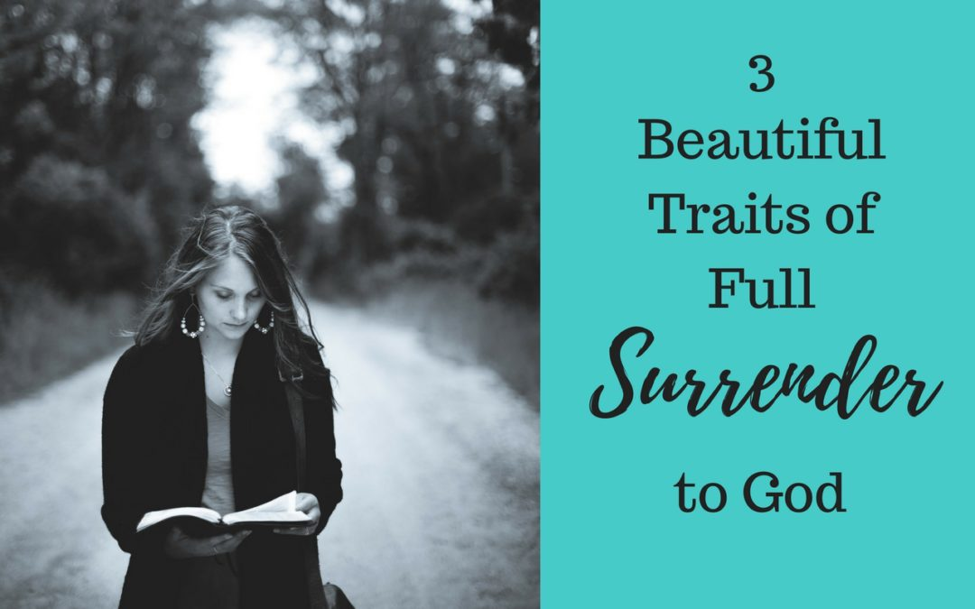 3 Beautiful Traits of Full Surrender to God