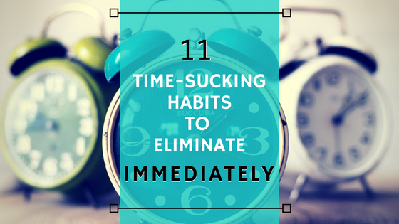 11 Time-Sucking Habits to Eliminate Immediately  – to make time to serve God and others