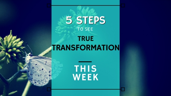 5 Steps to Embrace True Transformation This Week