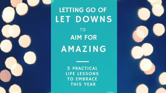 Letting Go of Let Downs to Aim for Amazing  –  FIVE Practical Life Lessons to Embrace This Year