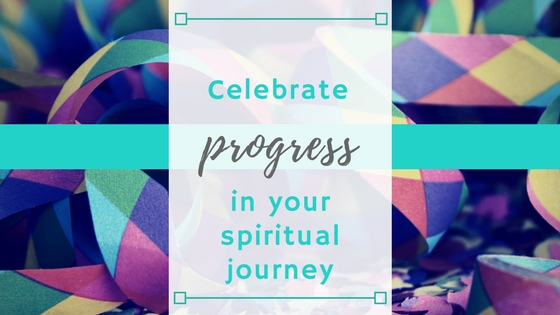 Celebrate Progress in your Spiritual Journey