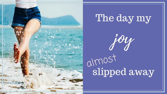 The Day My Joy Almost Slipped Away