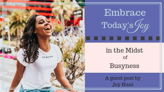 Embrace Today's Joy in the Midst of Busyness