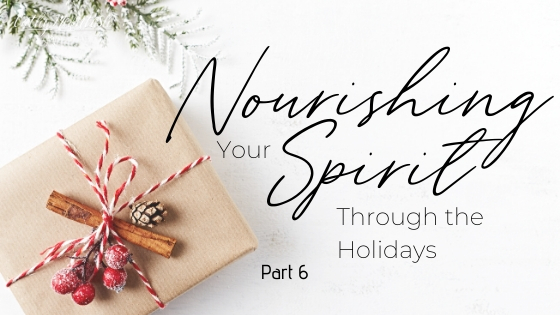 Nourishing Your Spirit Though the Holidays: Part 6